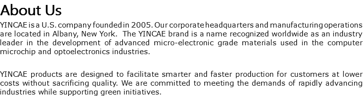 About Us YINCAE is a U.S. company founded in 2005. Our corporate headquarters and manufacturing operations are located in Albany, New York. The YINCAE brand is a name recognized worldwide as an industry leader in the development of advanced micro-electronic grade materials used in the computer microchip and optoelectronics industries. YINCAE products are designed to facilitate smarter and faster production for customers at lower costs without sacrificing quality. We are committed to meeting the demands of rapidly advancing industries while supporting green initiatives.